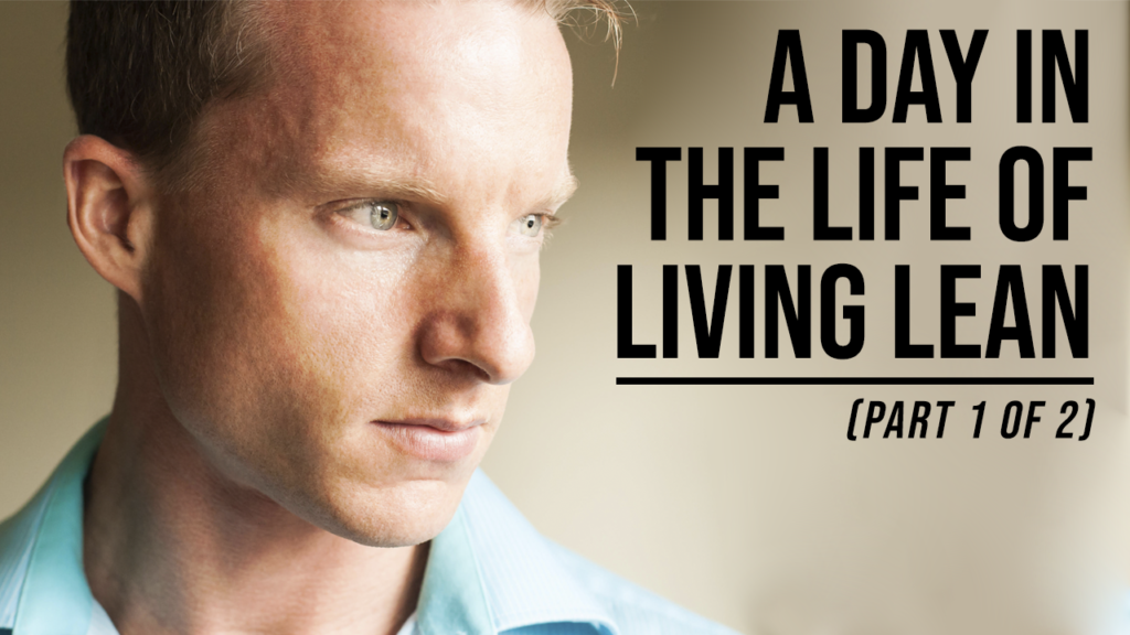 A Day In The Life Of Living Lean (Part 1 Of 2)